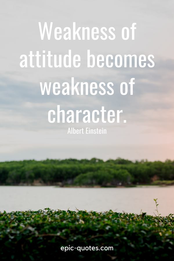 """Weakness of attitude becomes weakness of character.""-Albert Einstein"