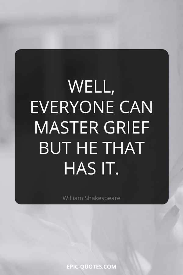 Well, everyone can master grief but he that has it. -William Shakespeare