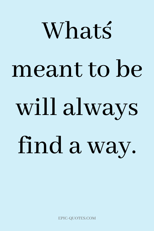 What´s meant to be will always find a way.