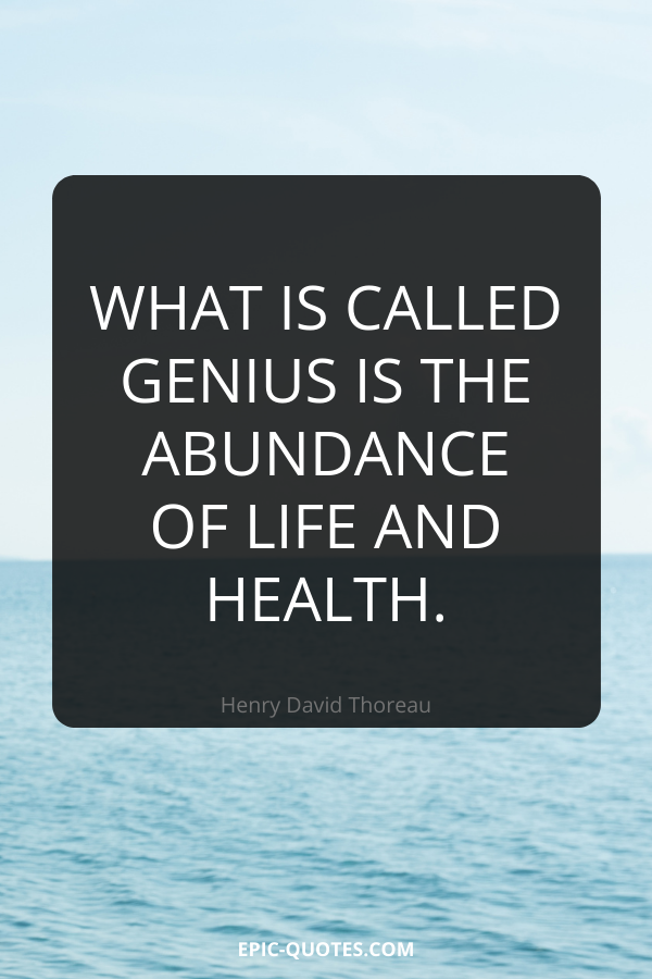 What is called genius is the abundance of life and health. -Henry David Thoreau