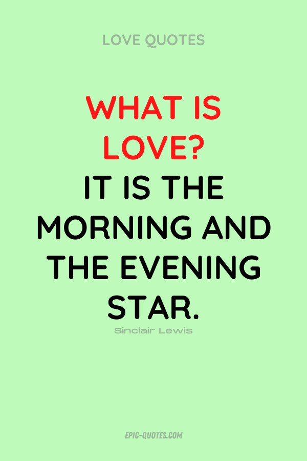 What is love It is the morning and the evening star. Sinclair Lewis