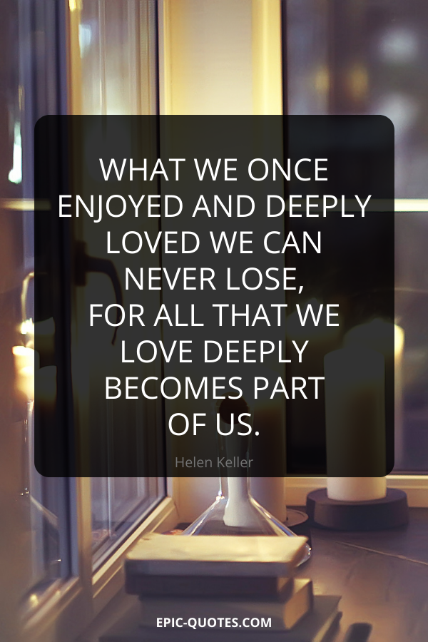 What we once enjoyed and deeply loved we can never lose, for all that we love deeply becomes part of us. -Helen Keller