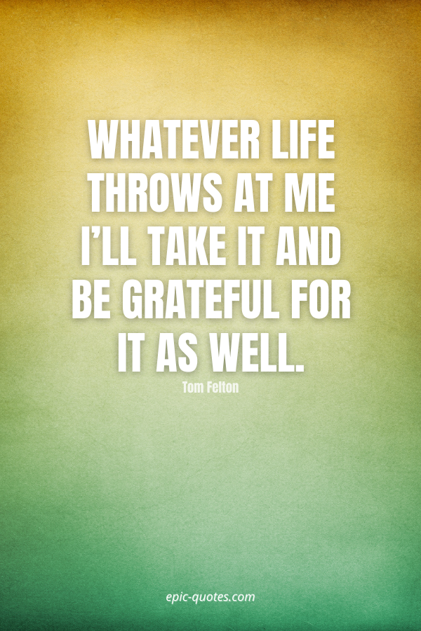 Whatever life throws at me I'll take it and be grateful for it as well. -Tom Felton