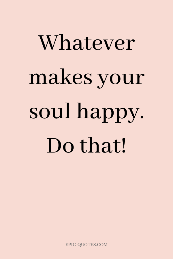 Whatever makes your soul happy. Do that!