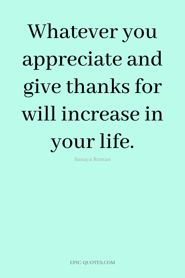 Whatever you appreciate and give thanks for will increase in your life. -Sanaya Roman