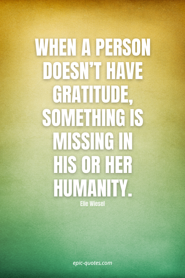 When a person doesn't have gratitude, something is missing in his or her humanity. -Elie Wiesel