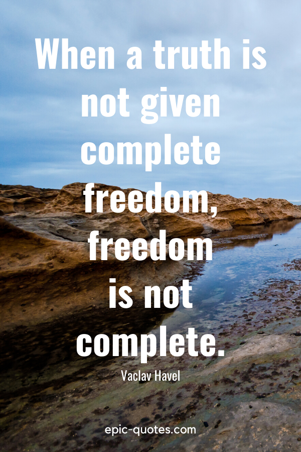 """""""When a truth is not given complete freedom, freedom is not complete."""" -Vaclav Havel"""