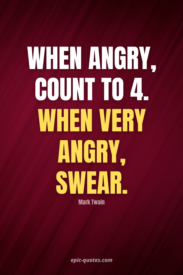 When angry, count to four; when very angry, swear. -Mark Twain