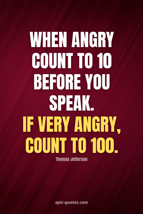 When angry count to ten before you speak. If very angry, count to one hundred. -Thomas Jefferson
