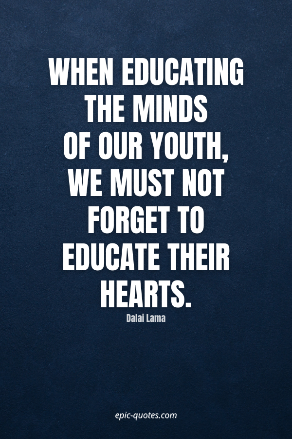 When educating the minds of our youth, we must not forget to educate their hearts. -Dalai Lama