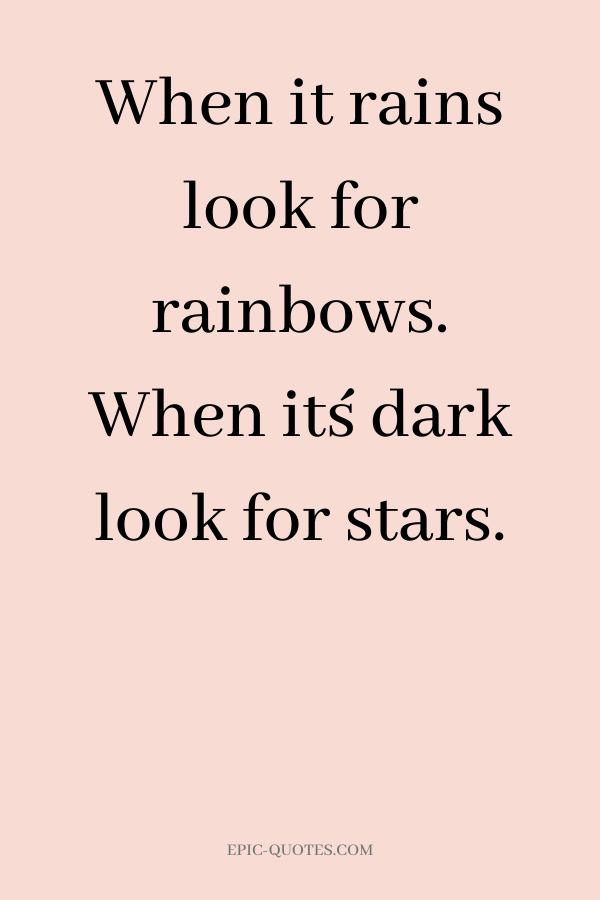 When it rains look for rainbows. When it´s dark look for stars.