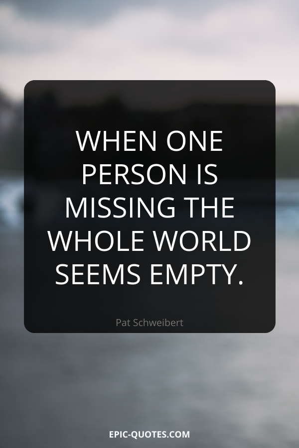 When one person is missing the whole world seems empty. -Pat Schweibert