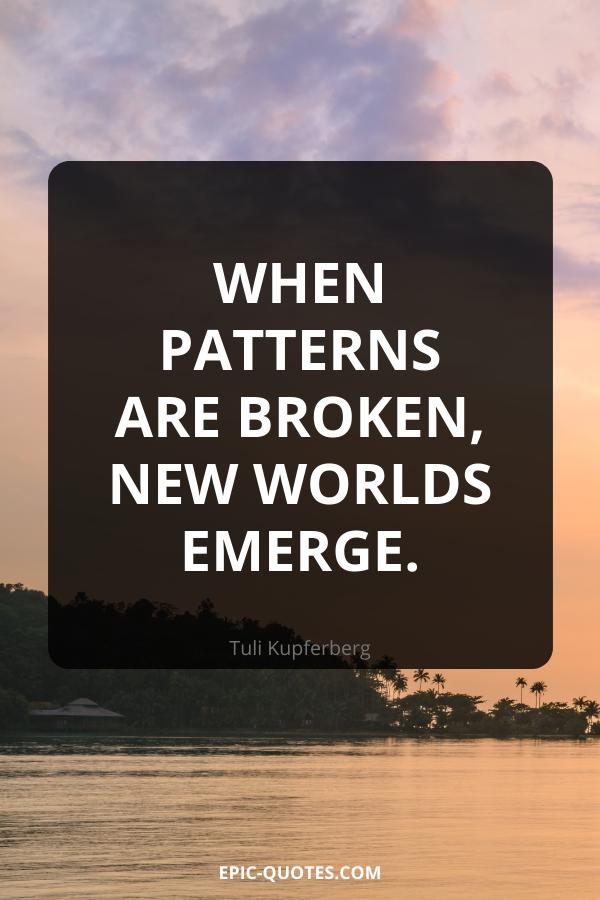 When patterns are broken, new worlds emerge. -Tuli Kupferberg