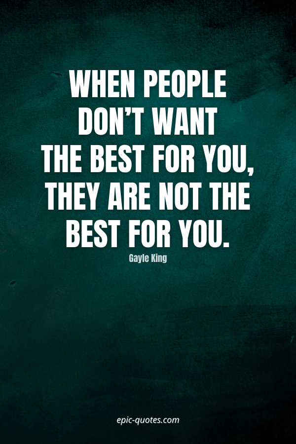 When people don't want the best for you, they are not the best for you. -Gayle King