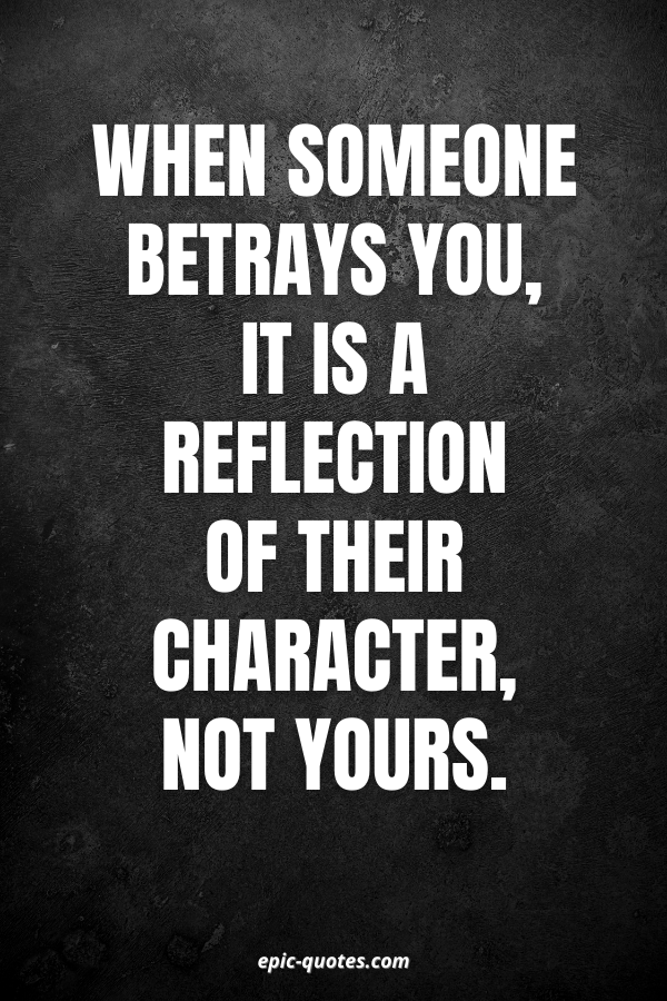 When someone betrays you, it is a reflection of their character, not yours.