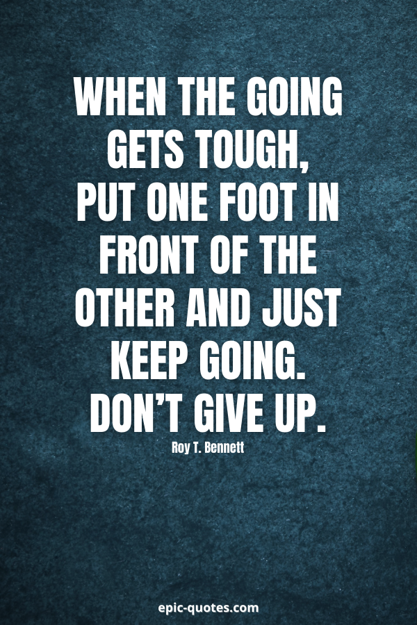 When the going gets tough, put one foot in front of the other and just keep going. Don't give up. -Roy T. Bennett