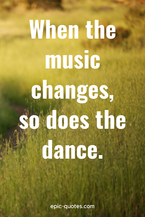 """""""When the music changes, so does the dance."""""""