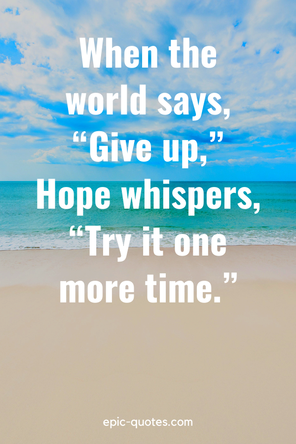 """""""When the world says, """"Give up,"""" Hope whispers, """"Try it one more time."""""""