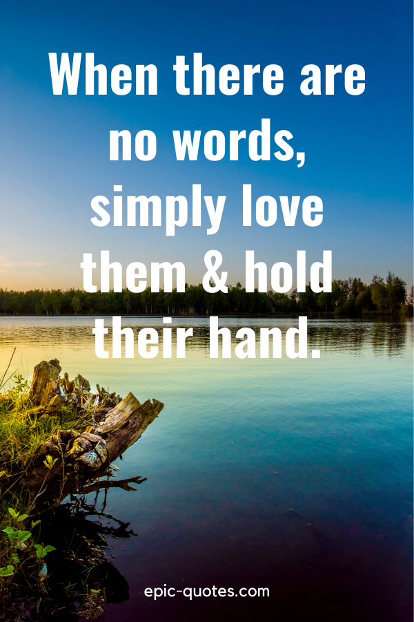 """""""When there are no words, simply love them & hold their hand."""""""