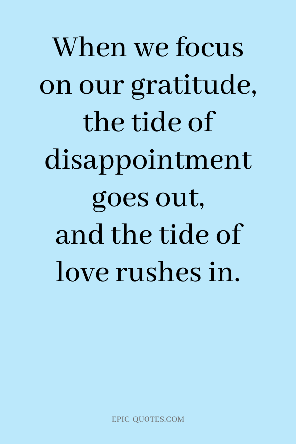 When we focus on our gratitude, the tide of disappointment goes out, and the tide of love rushes in.