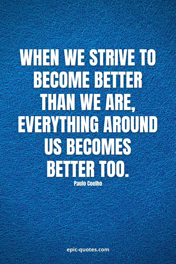 When we strive to become better than we are, everything around us becomes better too. -Paulo Coelho
