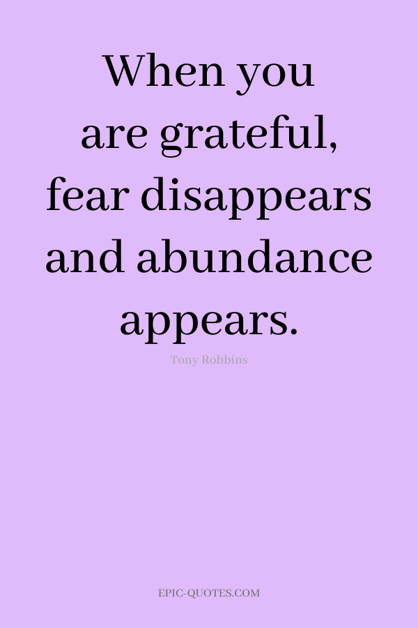 When you are grateful, fear disappears and abundance appears. -Tony Robbins