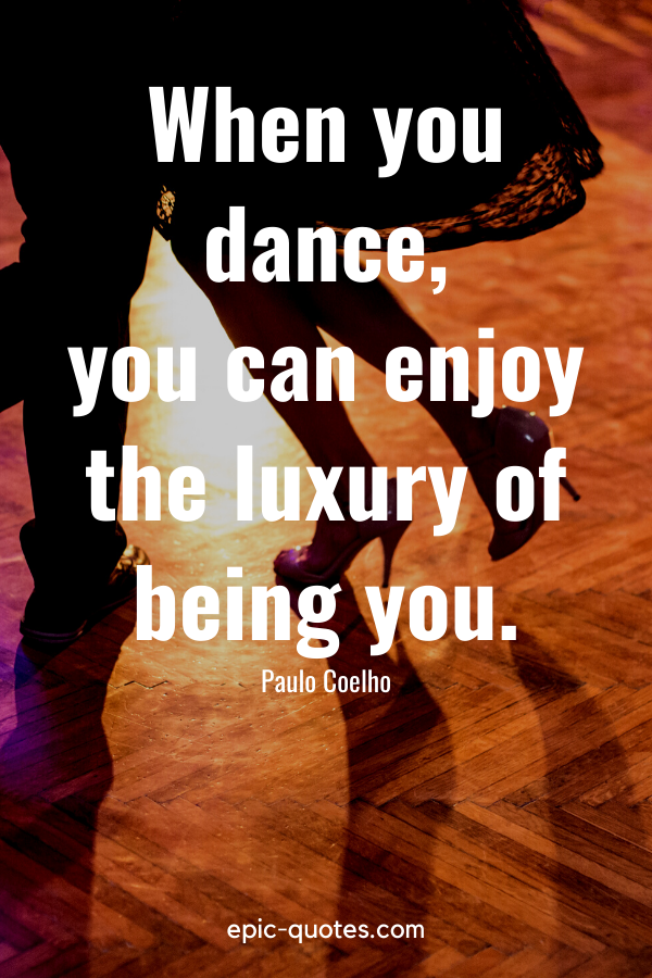 """""""When you dance, you can enjoy the luxury of being you."""" -Paulo Coelho"""