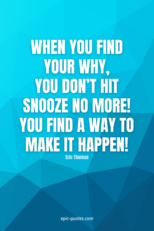 When you find your WHY, you don't hit snooze no more! You find a way to make it happen! -Eric Thomas
