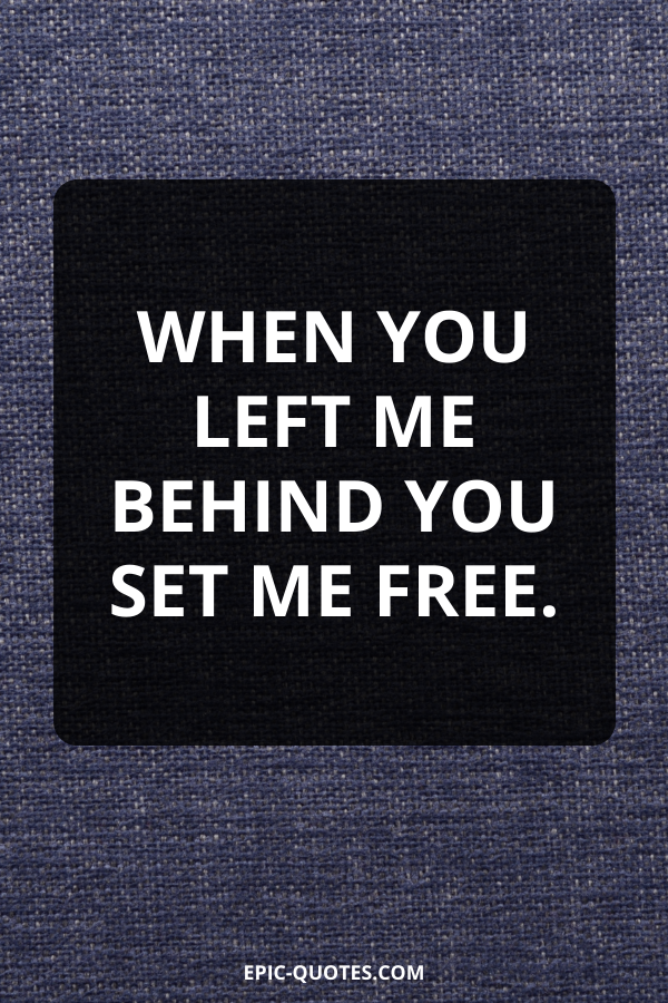 When you left me behind you set me free.