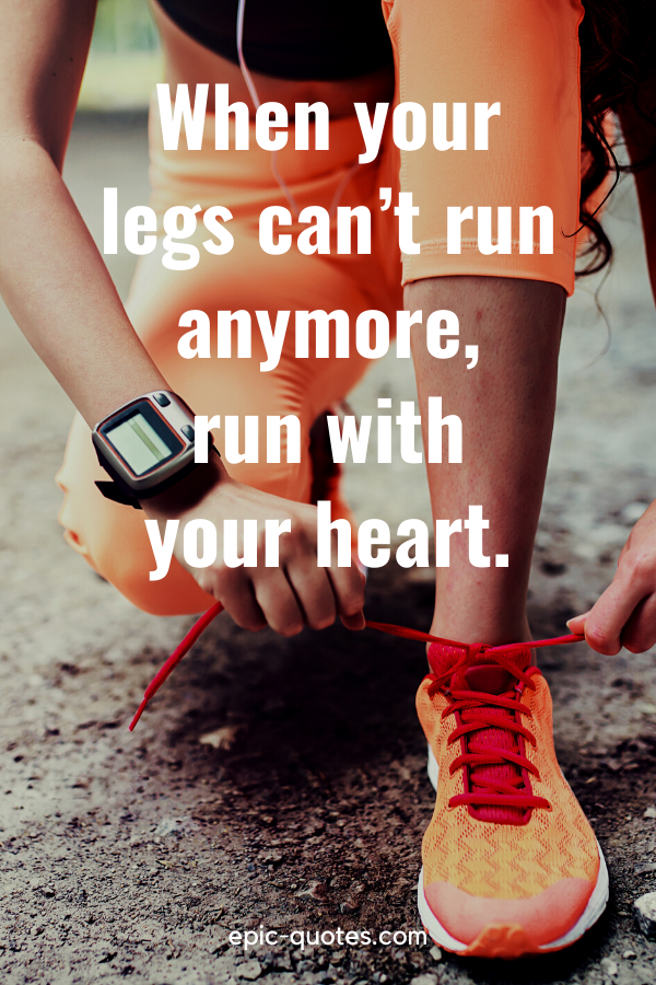 """""""When your legs can't run anymore, run with your heart."""""""