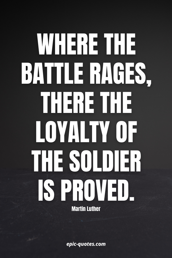 Where the battle rages, there the loyalty of the soldier is proved. -Martin Luther
