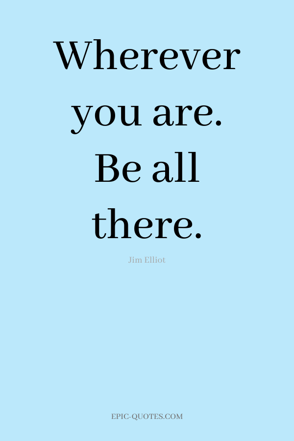 Wherever you are. Be all there. -Jim Elliot