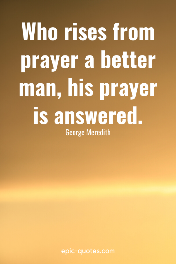 """""""Who rises from prayer a better man, his prayer is answered."""" -George Meredith"""