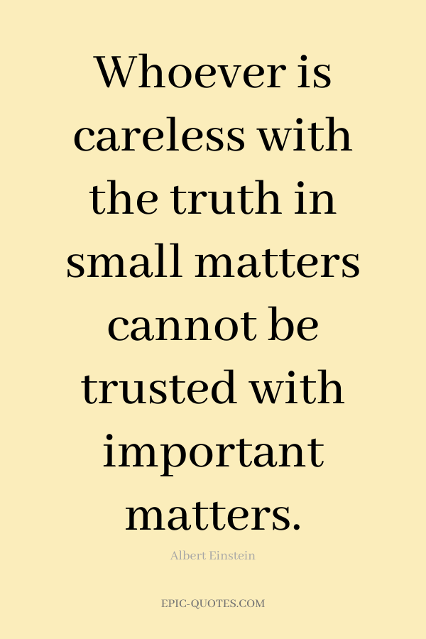 Whoever is careless with the truth in small matters cannot be trusted with important matters. -Albert Einstein