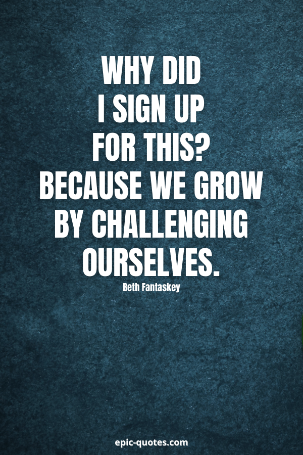 """Why did I sign up for this""""Because we grow by challenging ourselves. -Beth Fantaskey"""