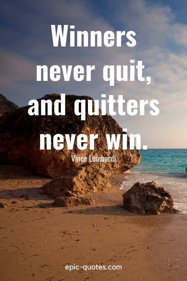 """""""Winners never quit, and quitters never win.""""-Vince Lombardi"""