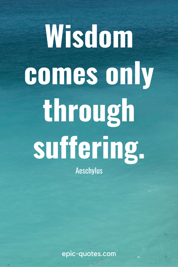 """""""Wisdom comes only through suffering."""" -Aeschylus"""