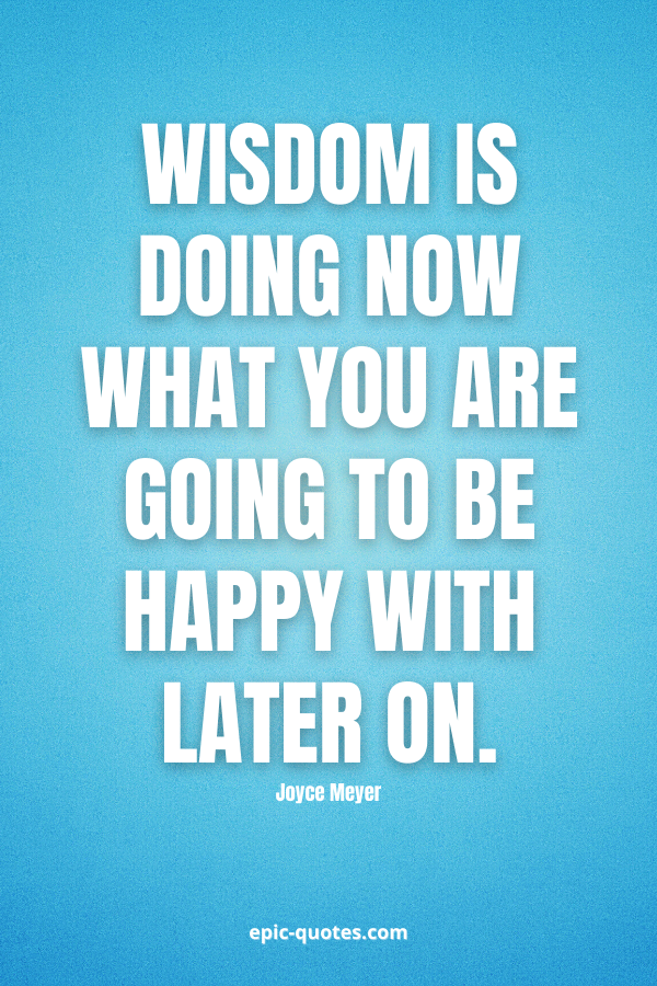 Wisdom is doing now what you are going to be happy with later on. -Joyce Meyer