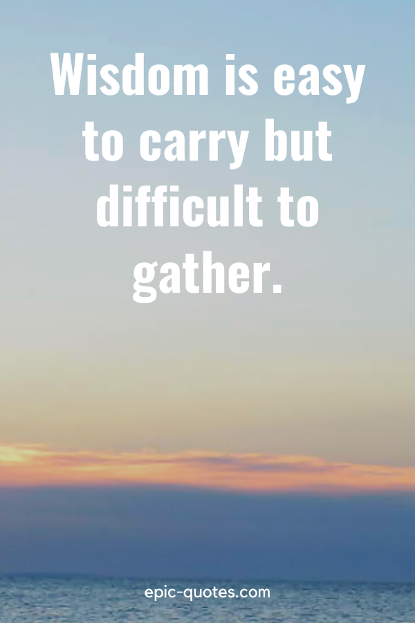 """""""Wisdom is easy to carry but difficult to gather."""""""