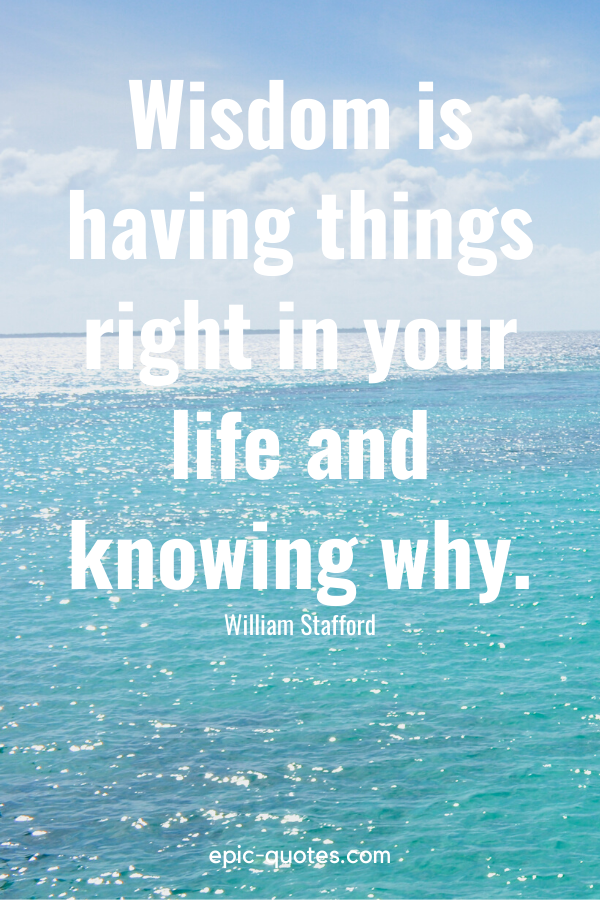 """""""Wisdom is having things right in your life and knowing why."""" -William Stafford"""