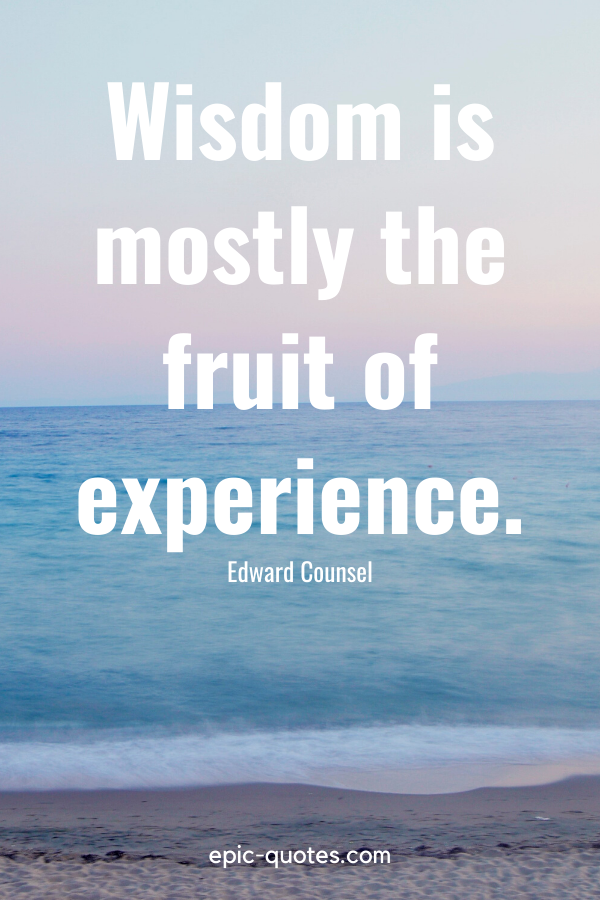 """""""Wisdom is mostly the fruit of experience."""" -Edward Counsel"""