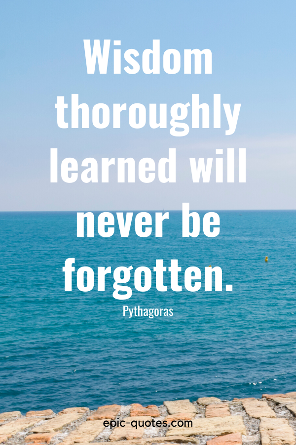 """""""Wisdom thoroughly learned will never be forgotten."""" -Pythagoras"""