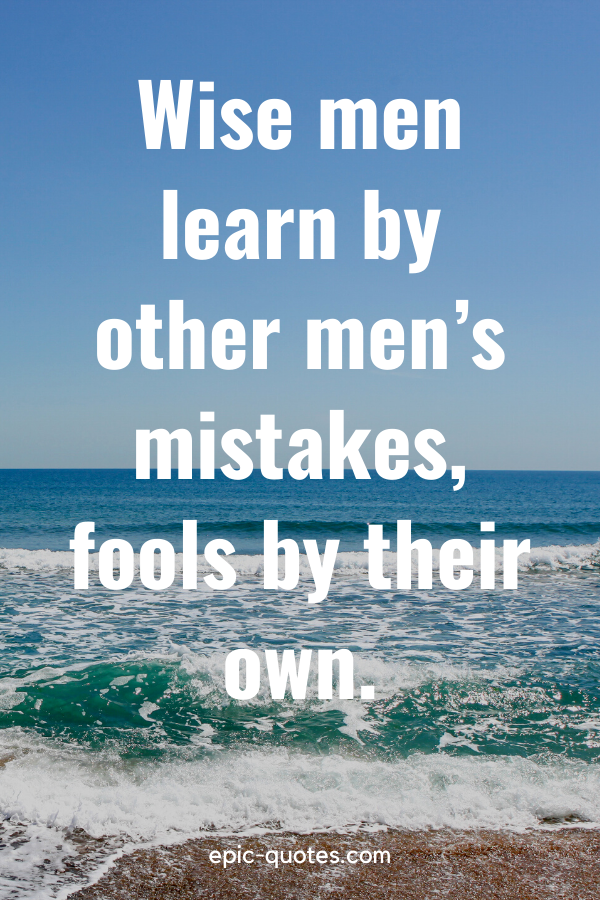 """""""Wise men learn by other men's mistakes, fools by their own."""""""
