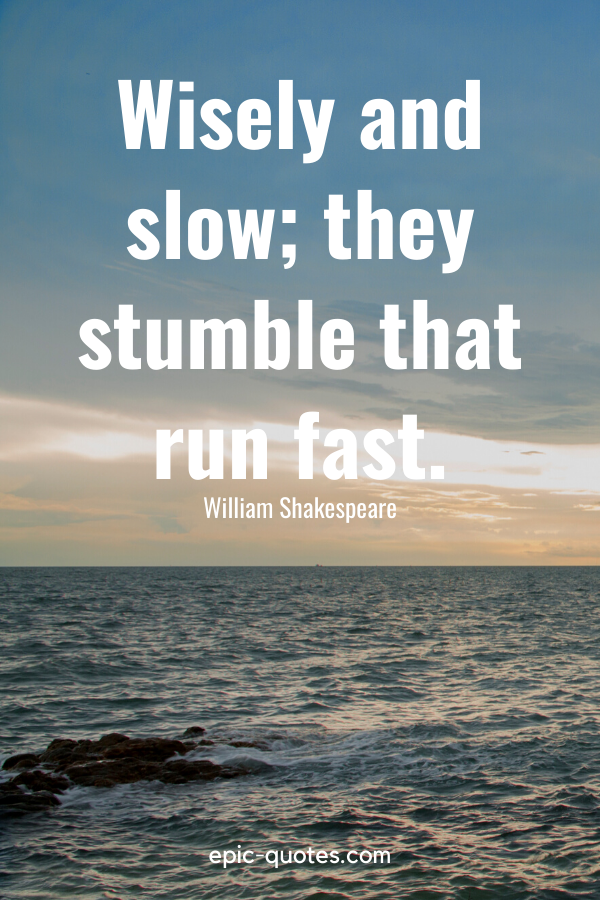 """""""Wisely and slow; they stumble that run fast."""" -William Shakespeare"""