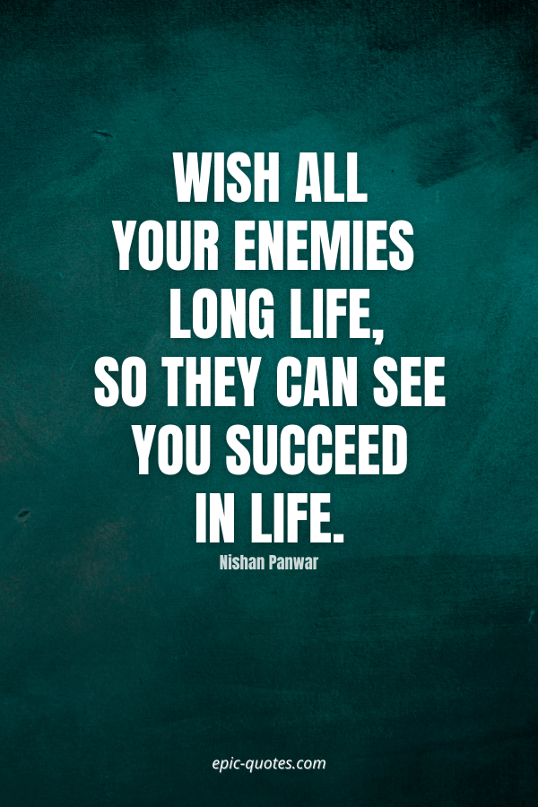 Wish all your enemies a long life, so they can see you succeed in life. -Nishan Panwar