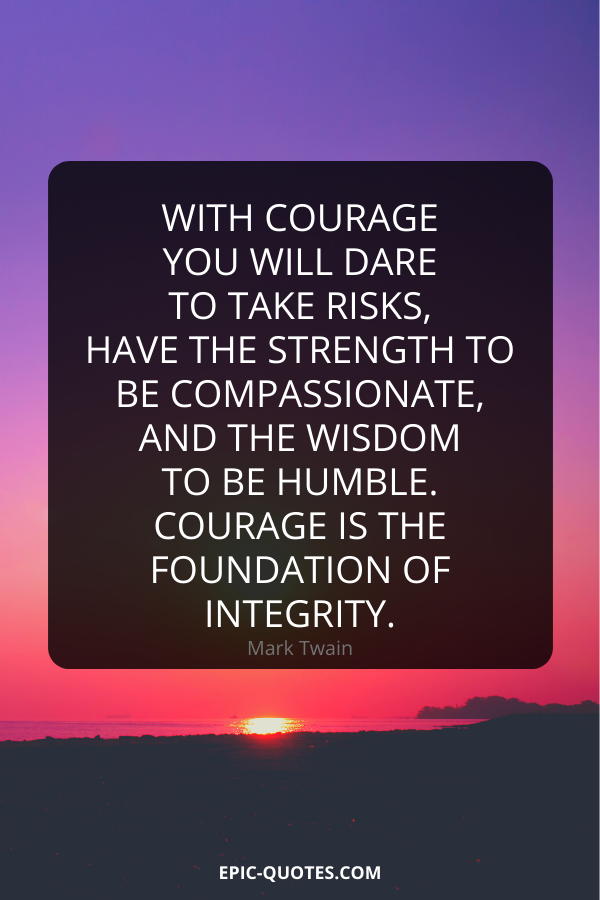 With courage you will dare to take risks, have the strength to be compassionate, and the wisdom to be humble. Courage is the foundation of integrity. -Mark Twain