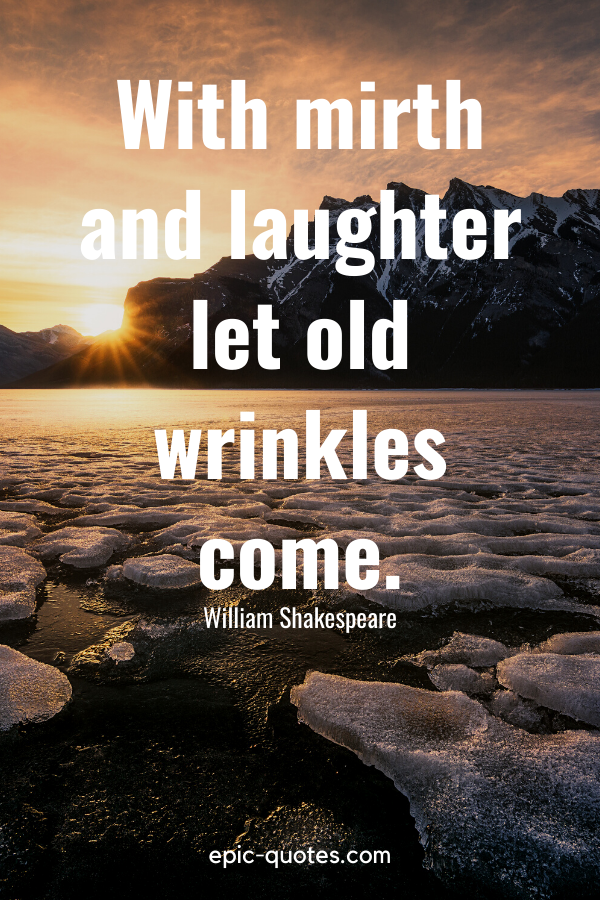 """""""With mirth and laughter let old wrinkles come."""" -William Shakespeare"""