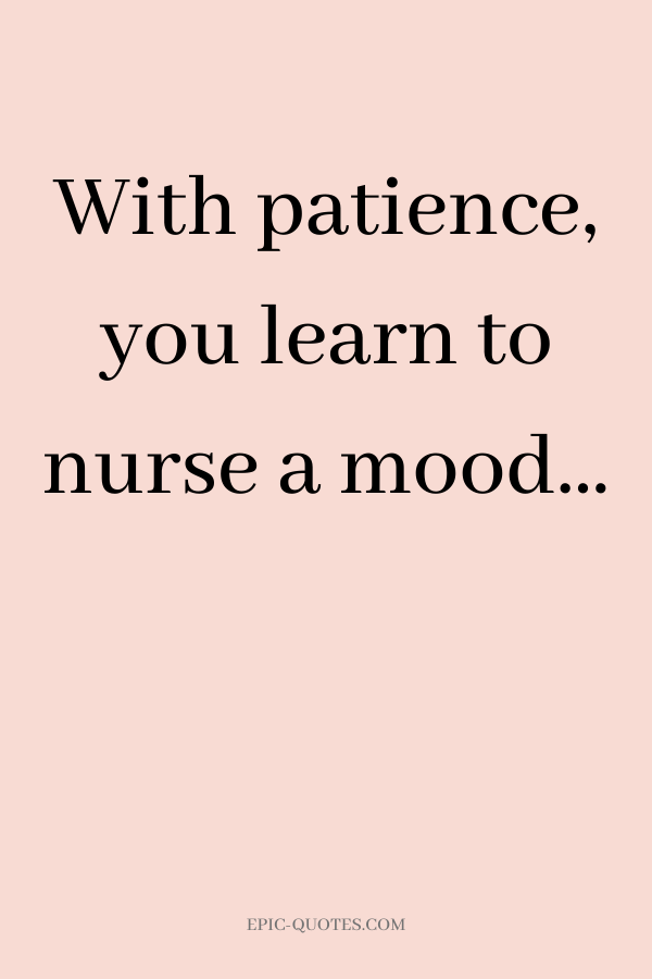 With patience, you learn to nurse a mood…