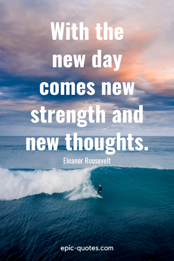 """""""With the new day comes new strength and new thoughts."""" -Eleanor Roosevelt"""
