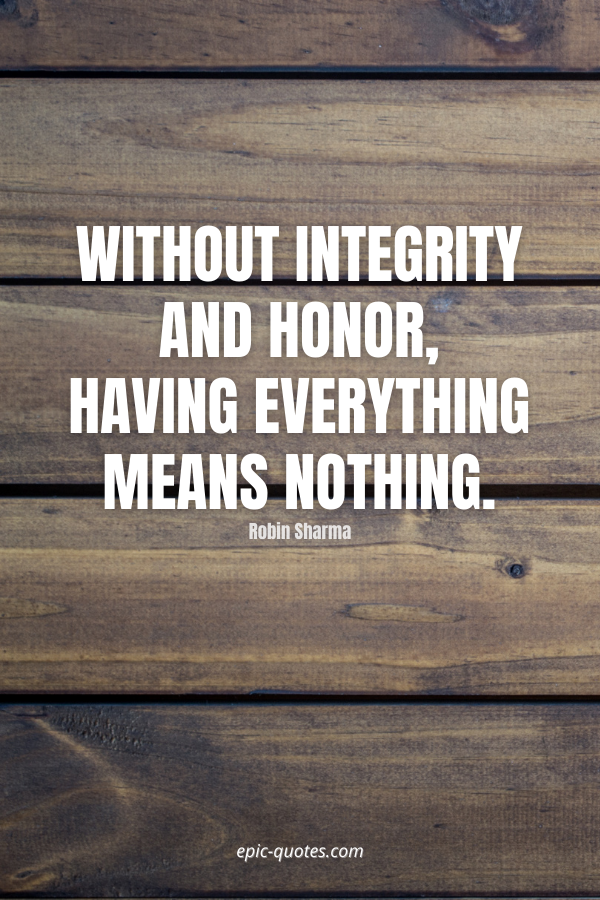 Without integrity and honor, having everything means nothing. -Robin Sharma